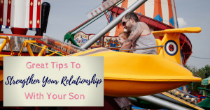 Tips To Strengthen Your Relationship With Your Son